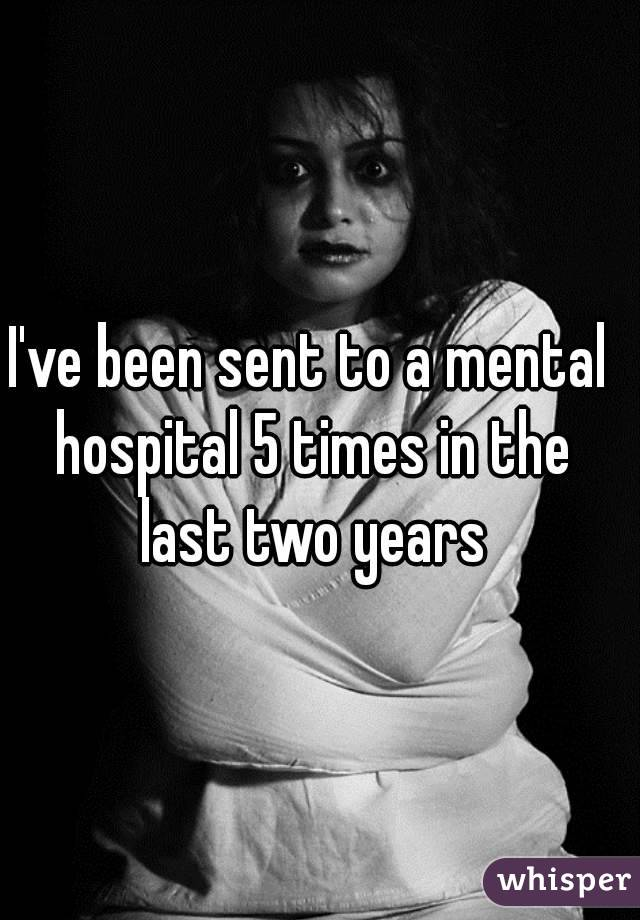 I've been sent to a mental hospital 5 times in the last two years