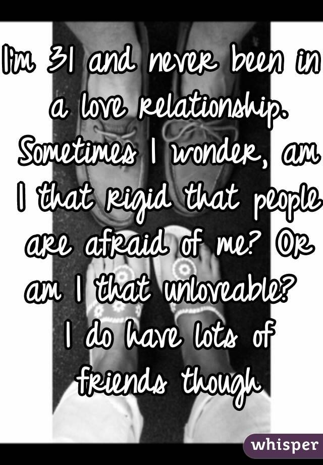 I'm 31 and never been in a love relationship. Sometimes I wonder, am I that rigid that people are afraid of me? Or am I that unloveable?  I do have lots of friends though