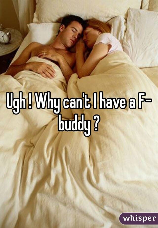 Ugh ! Why can't I have a F-buddy ?