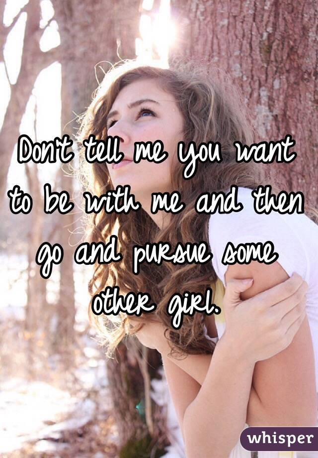 Don't tell me you want to be with me and then go and pursue some other girl.