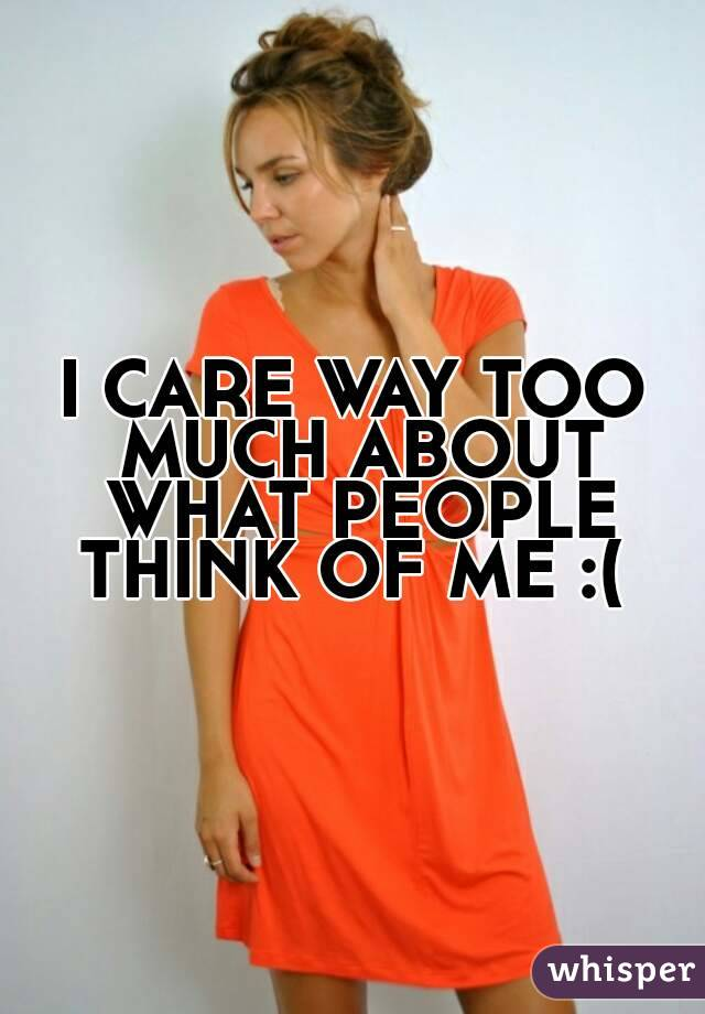 I CARE WAY TOO MUCH ABOUT WHAT PEOPLE THINK OF ME :(