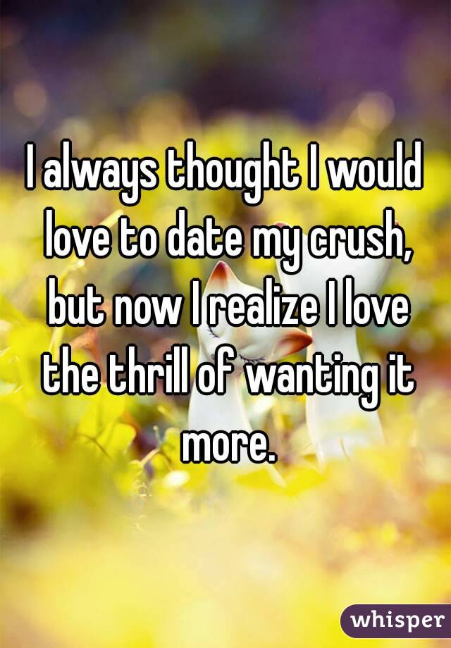 I always thought I would love to date my crush, but now I realize I love the thrill of wanting it more.
