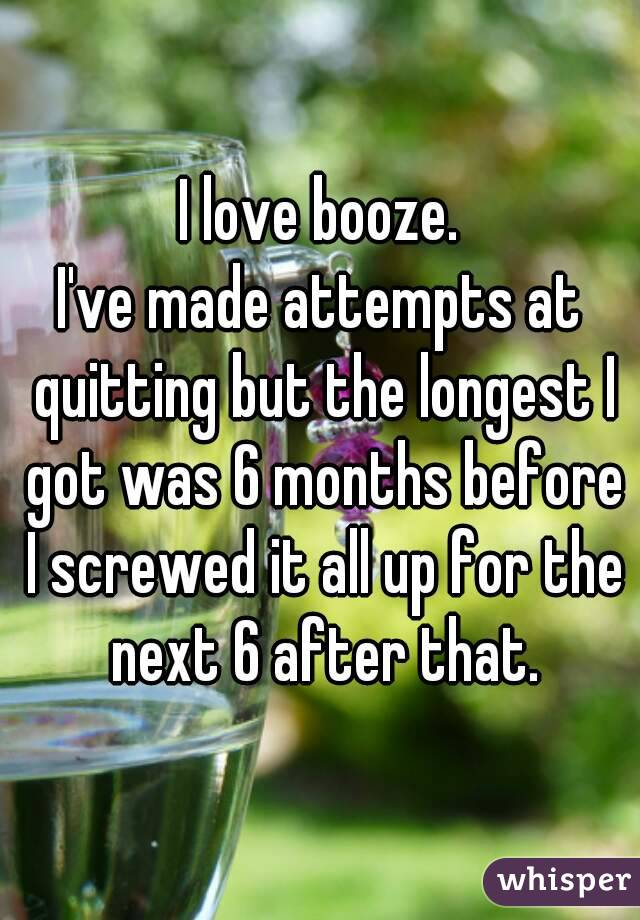I love booze. I've made attempts at quitting but the longest I got was 6 months before I screwed it all up for the next 6 after that.