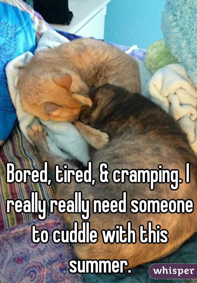 Bored, tired, & cramping. I really really need someone to cuddle with this summer.