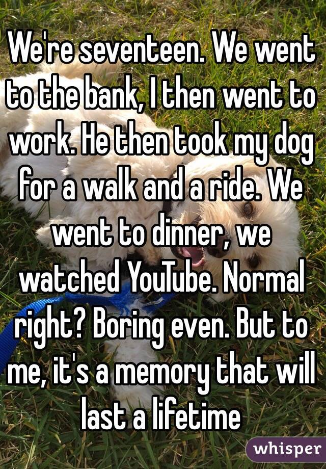 We're seventeen. We went to the bank, I then went to work. He then took my dog for a walk and a ride. We went to dinner, we watched YouTube. Normal right? Boring even. But to me, it's a memory that will last a lifetime