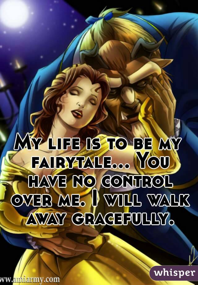 My life is to be my fairytale... You have no control over me. I will walk away gracefully.