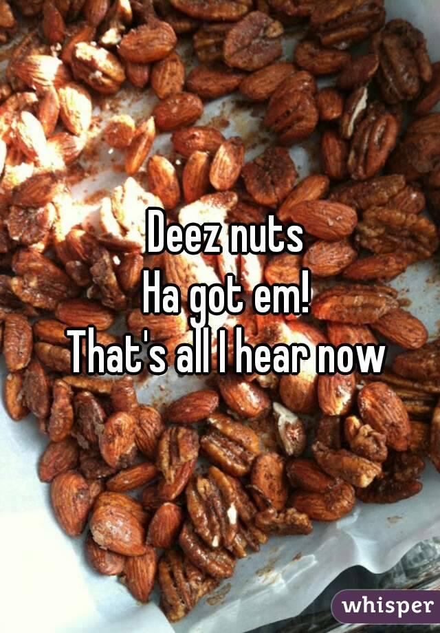 Deez nuts Ha got em! That's all I hear now