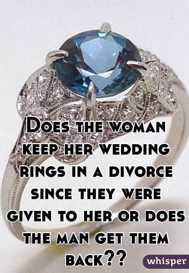 Does the woman keep her wedding rings in a divorce since they were given to her or does the man get them back??