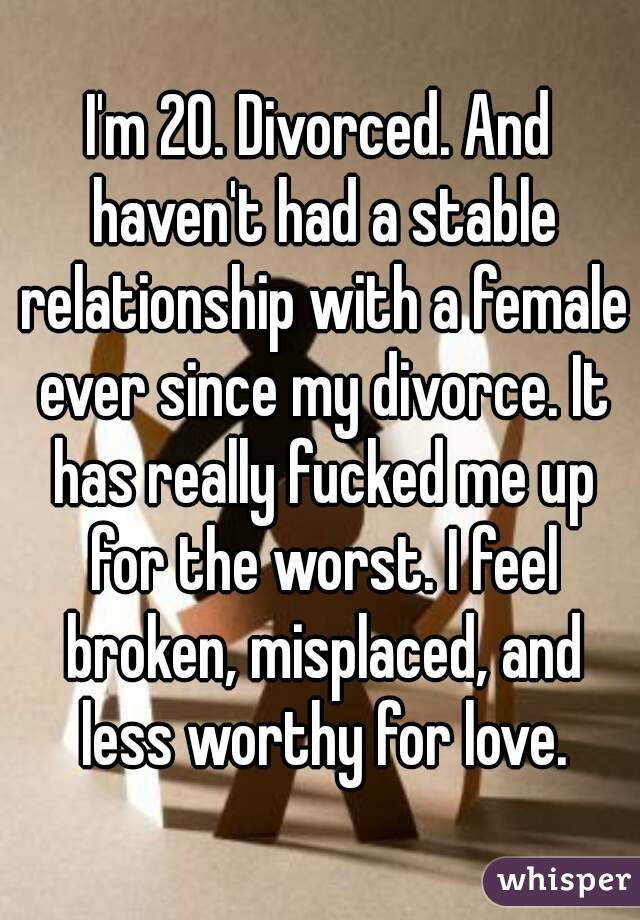 I'm 20. Divorced. And haven't had a stable relationship with a female ever since my divorce. It has really fucked me up for the worst. I feel broken, misplaced, and less worthy for love.