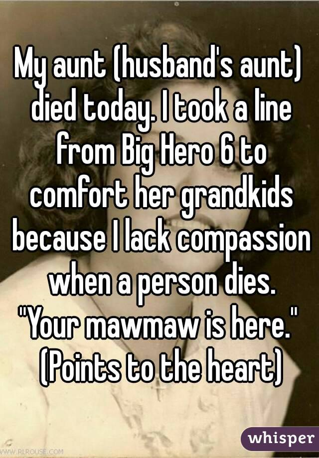 """My aunt (husband's aunt) died today. I took a line from Big Hero 6 to comfort her grandkids because I lack compassion when a person dies. """"Your mawmaw is here."""" (Points to the heart)"""