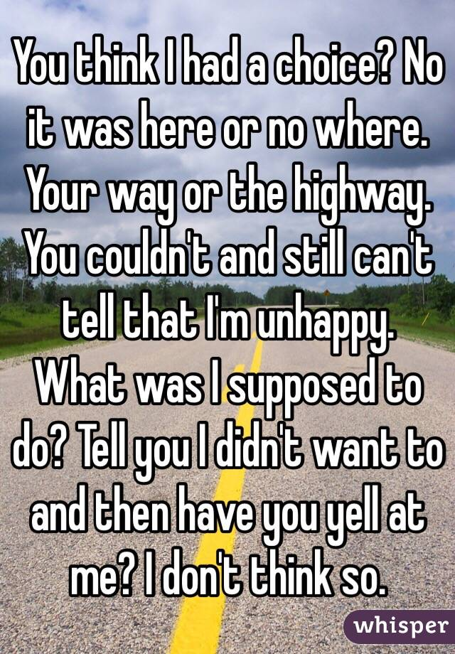 You think I had a choice? No it was here or no where. Your way or the highway. You couldn't and still can't tell that I'm unhappy. What was I supposed to do? Tell you I didn't want to and then have you yell at me? I don't think so.
