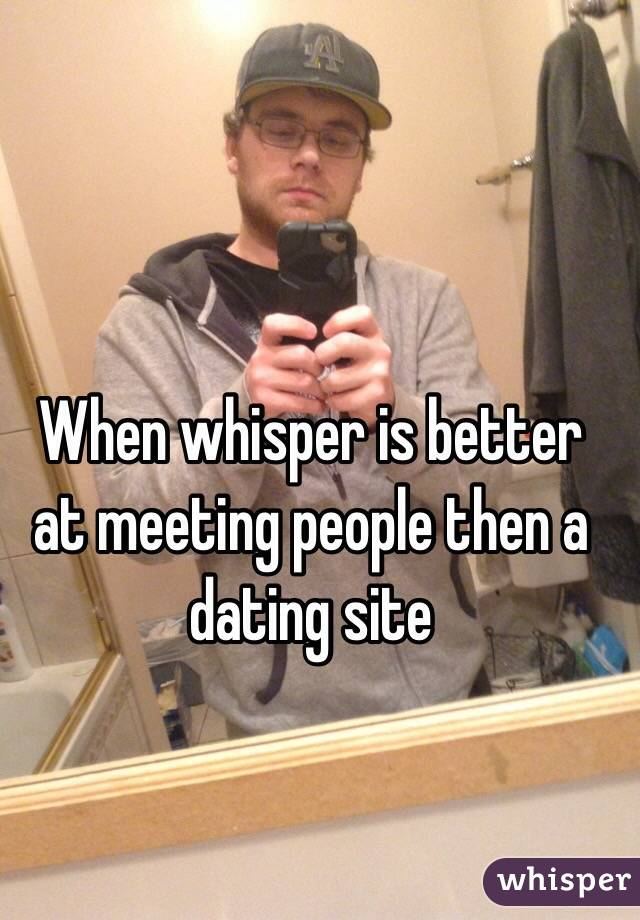 When whisper is better at meeting people then a dating site