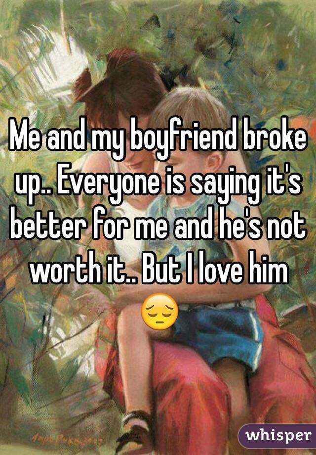Me and my boyfriend broke up.. Everyone is saying it's better for me and he's not worth it.. But I love him 😔