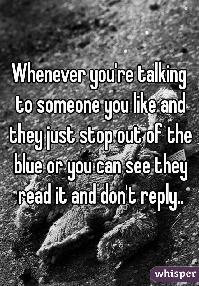 Whenever you're talking to someone you like and they just stop out of the blue or you can see they read it and don't reply..