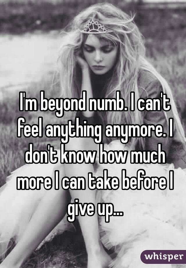I'm beyond numb. I can't feel anything anymore. I don't know how much more I can take before I give up...