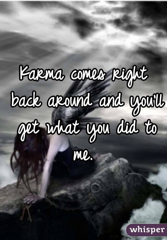 Karma comes right back around and you'll get what you did to me.