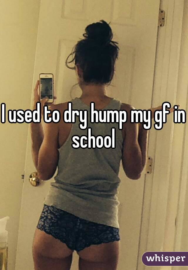 I used to dry hump my gf in school