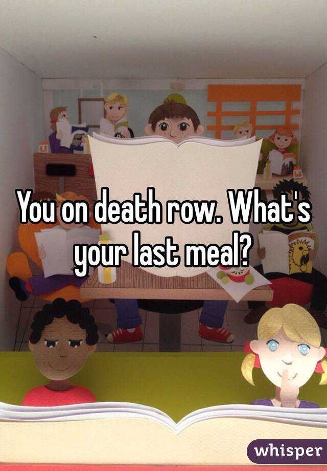 You on death row. What's your last meal?