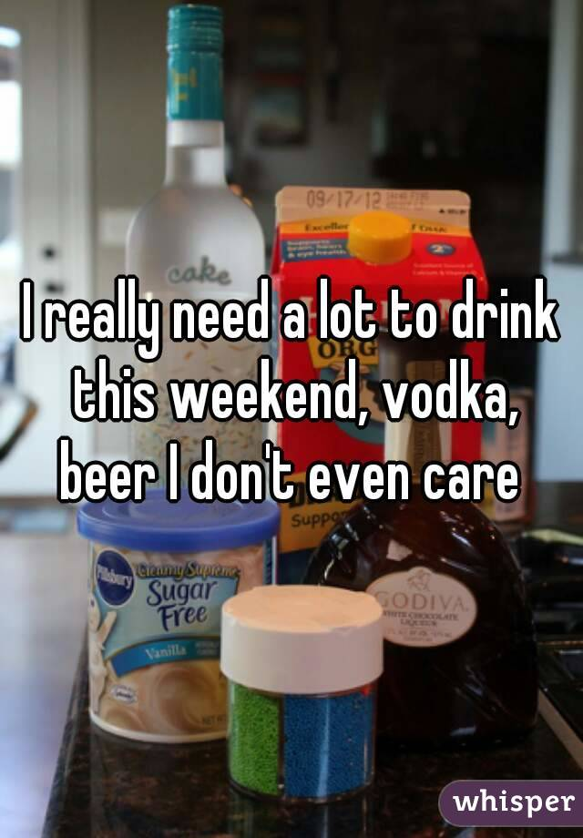 I really need a lot to drink this weekend, vodka, beer I don't even care