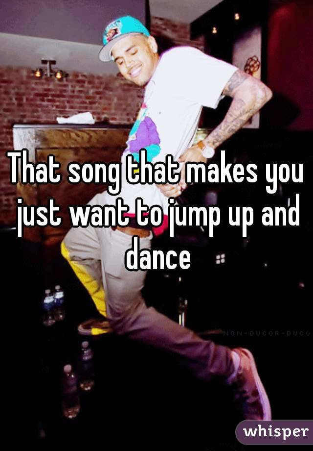 That song that makes you just want to jump up and dance