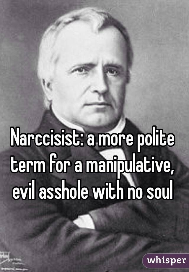 Narccisist: a more polite term for a manipulative, evil asshole with no soul