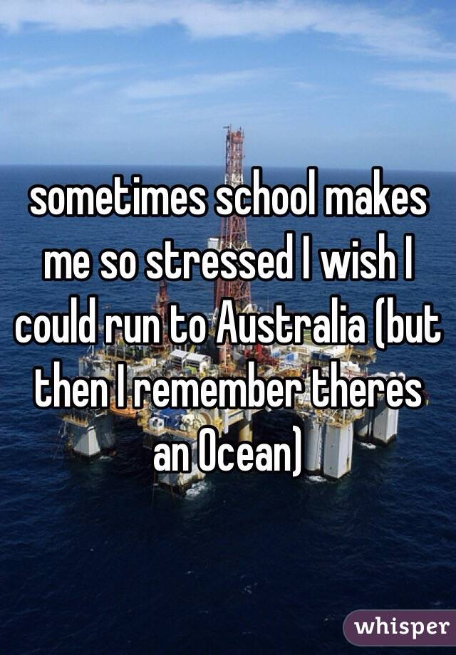 sometimes school makes me so stressed I wish I could run to Australia (but then I remember theres an Ocean)