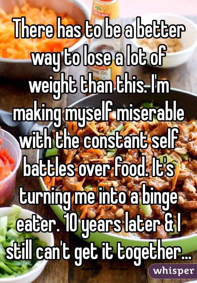 There has to be a better way to lose a lot of weight than this. I'm making myself miserable with the constant self battles over food. It's turning me into a binge eater. 10 years later & I still can't get it together...