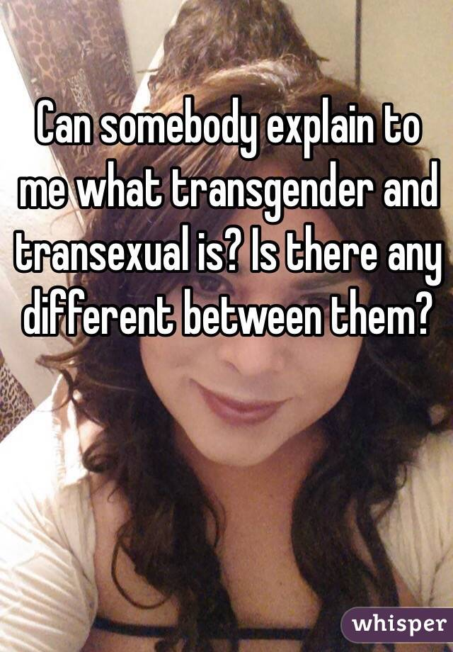 Can somebody explain to me what transgender and transexual is? Is there any different between them?