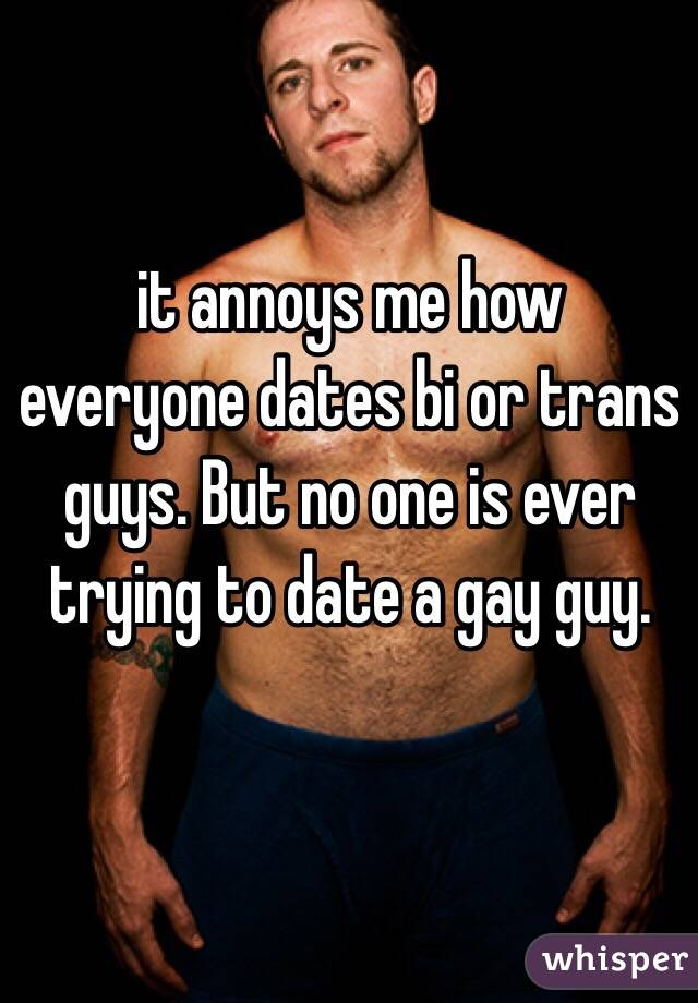 it annoys me how everyone dates bi or trans guys. But no one is ever trying to date a gay guy.