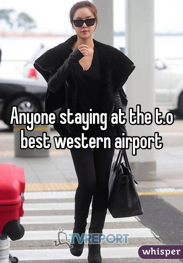 Anyone staying at the t.o best western airport