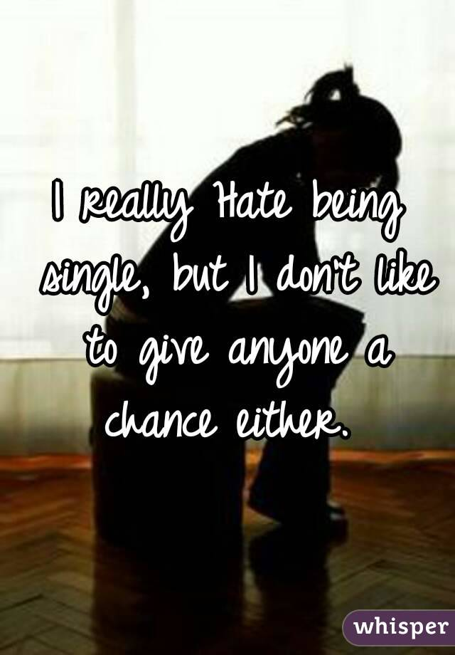 I really Hate being single, but I don't like to give anyone a chance either.