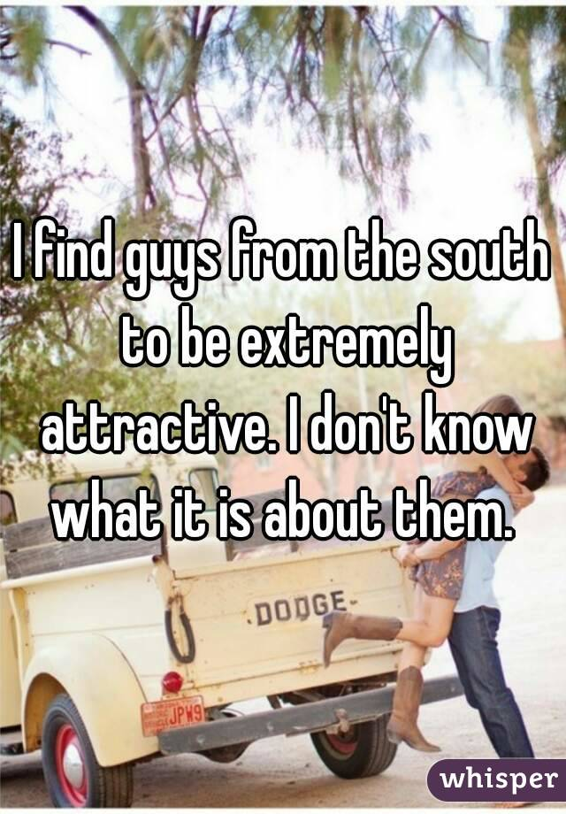 I find guys from the south to be extremely attractive. I don't know what it is about them.