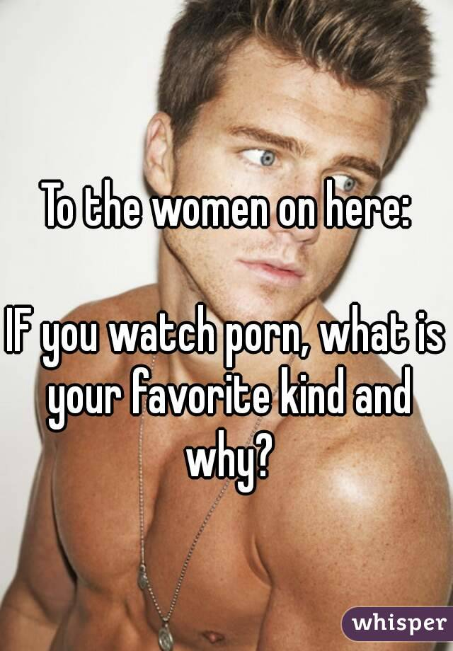 To the women on here:  IF you watch porn, what is your favorite kind and why?