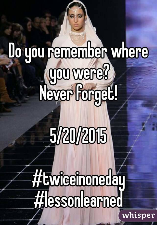 Do you remember where you were? Never forget!  5/20/2015  #twiceinoneday #lessonlearned
