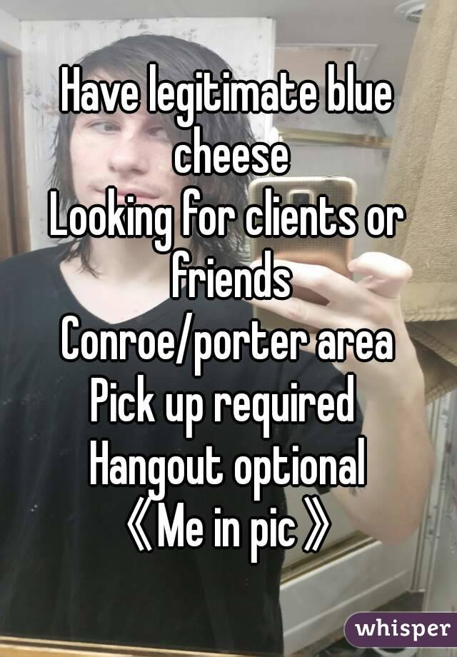 Have legitimate blue cheese Looking for clients or friends Conroe/porter area Pick up required  Hangout optional 《Me in pic》