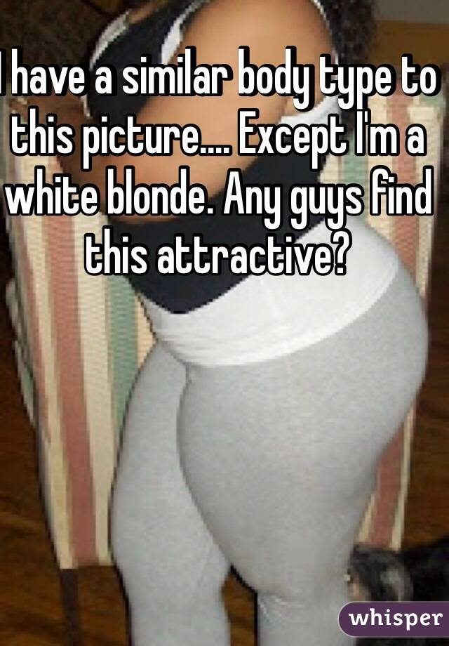 I have a similar body type to this picture.... Except I'm a white blonde. Any guys find this attractive?