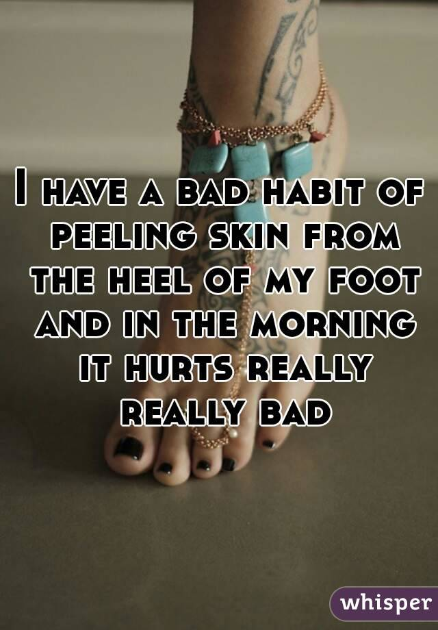 I have a bad habit of peeling skin from the heel of my foot and in the morning it hurts really really bad
