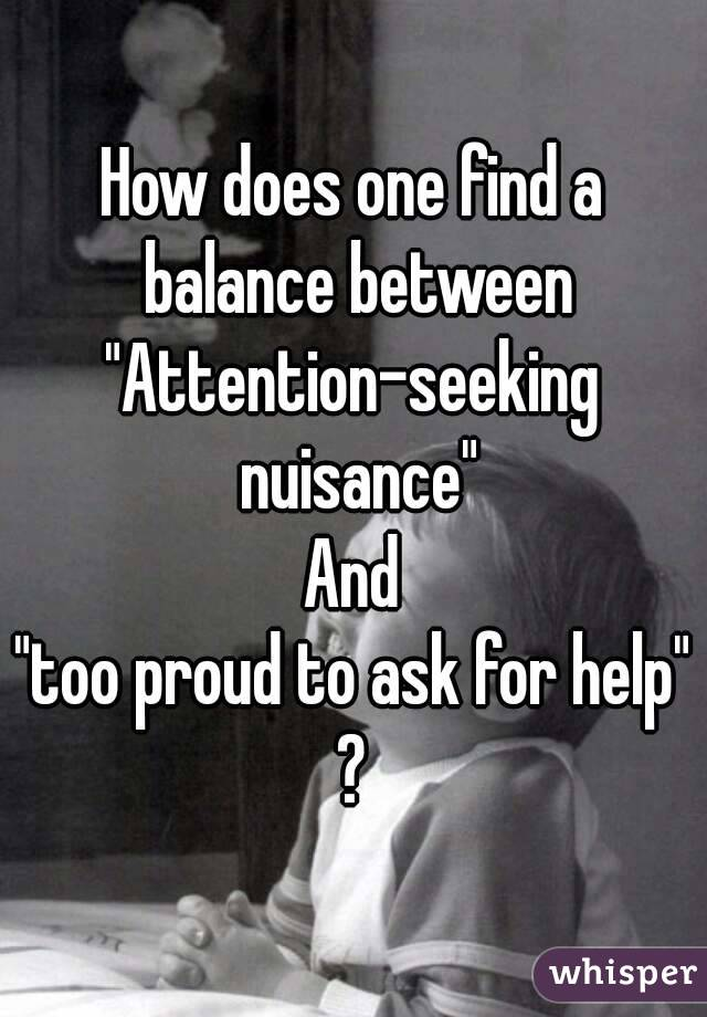 "How does one find a balance between ""Attention-seeking nuisance"" And ""too proud to ask for help"" ?"