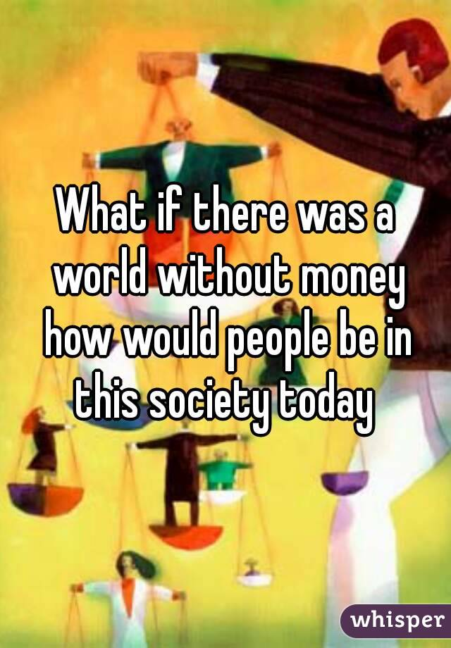 What if there was a world without money how would people be in this society today