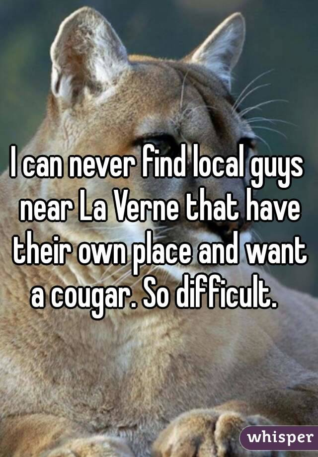 I can never find local guys near La Verne that have their own place and want a cougar. So difficult.
