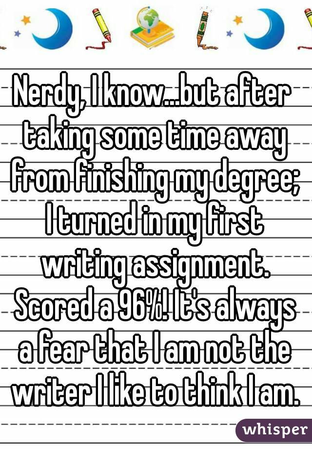 Nerdy, I know...but after taking some time away from finishing my degree; I turned in my first writing assignment. Scored a 96%! It's always a fear that I am not the writer I like to think I am.