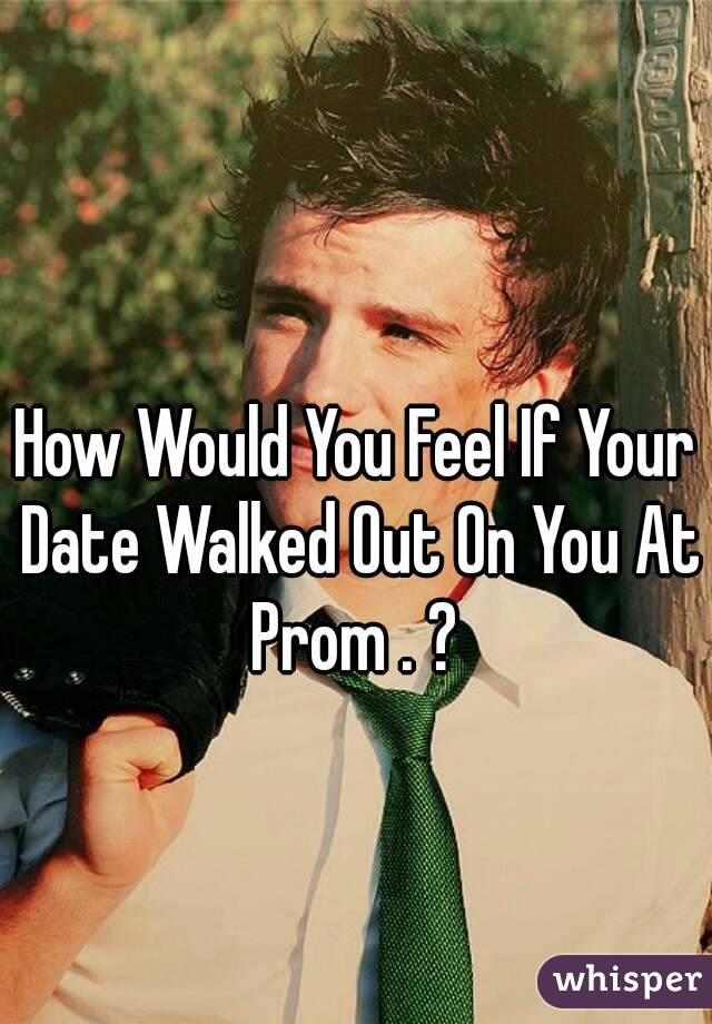 How Would You Feel If Your Date Walked Out On You At Prom . ?