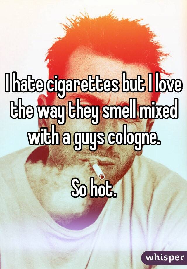 I hate cigarettes but I love the way they smell mixed with a guys cologne.   So hot.