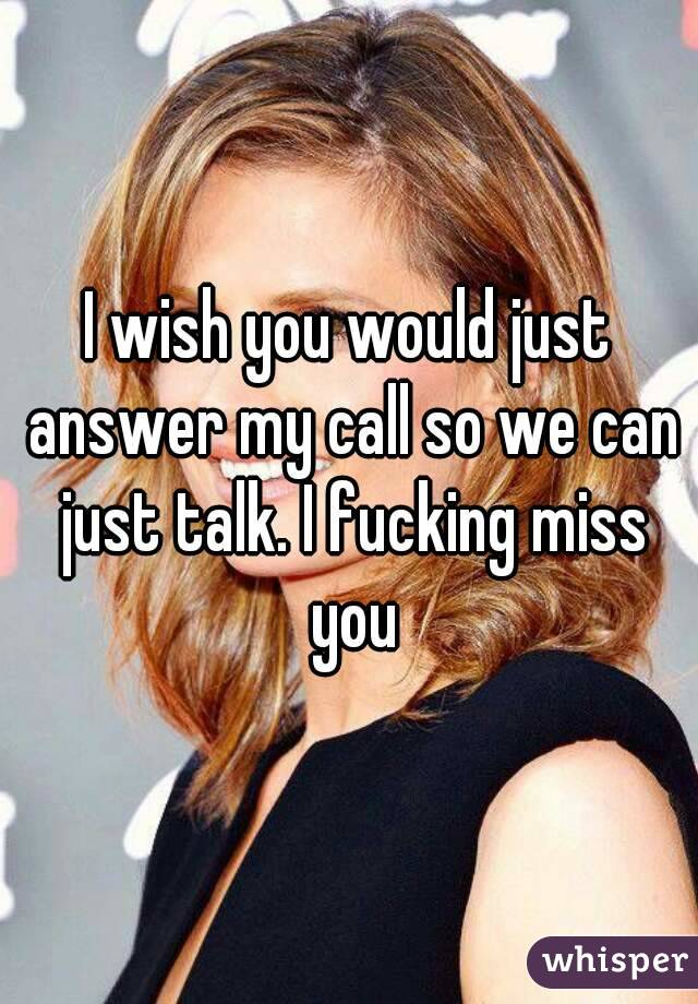 I wish you would just answer my call so we can just talk. I fucking miss you