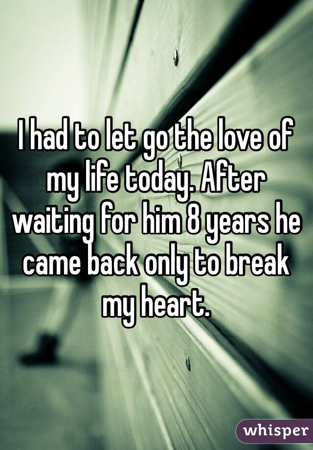 I had to let go the love of my life today. After waiting for him 8 years he came back only to break my heart.