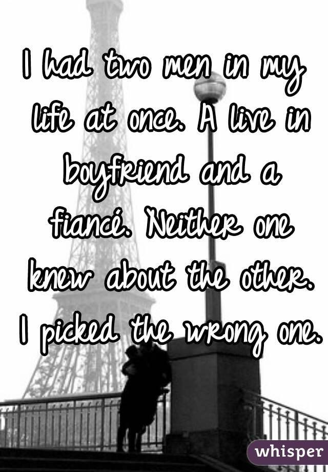 I had two men in my life at once. A live in boyfriend and a fiancé. Neither one knew about the other. I picked the wrong one.