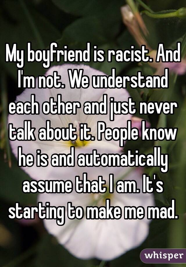 My boyfriend is racist. And I'm not. We understand each other and just never talk about it. People know he is and automatically assume that I am. It's starting to make me mad.