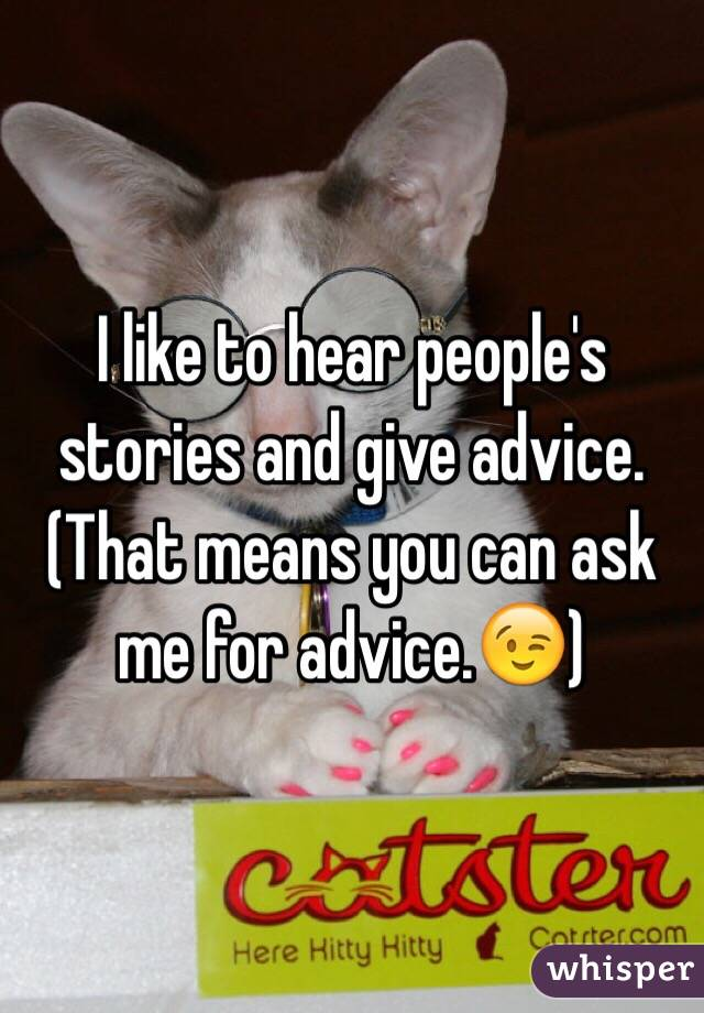I like to hear people's stories and give advice. (That means you can ask me for advice.😉)