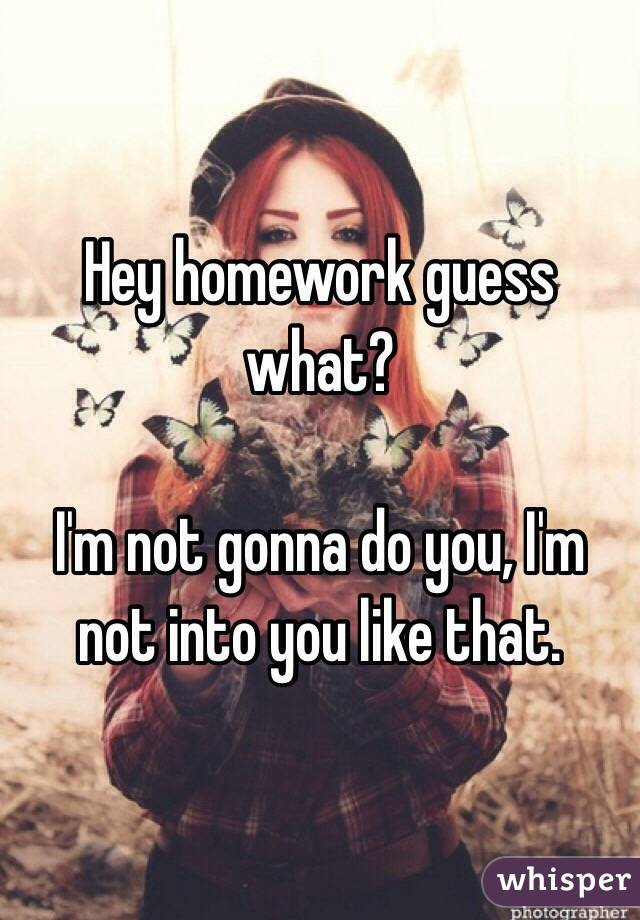 Hey homework guess what?  I'm not gonna do you, I'm not into you like that.