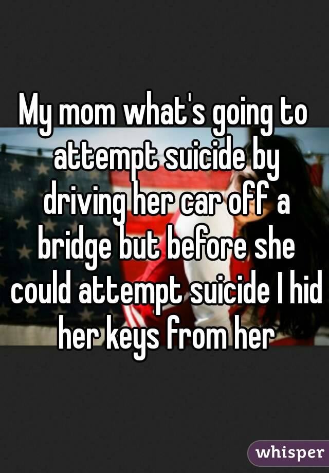 My mom what's going to attempt suicide by driving her car off a bridge but before she could attempt suicide I hid her keys from her